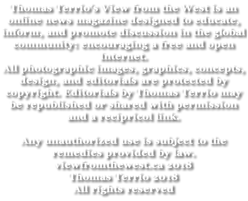 Thomas Terrio's View from the West is an online news magazine designed to educate, inform, and promote discussion in the global community; encouraging a free and open Internet. All photographic images, graphics, concepts, design, and editorials are protected by copyright. Editorials by Thomas Terrio may be republished or shared with permission and a recipricol link. Any unauthorized use is subject to the remedies provided by law. viewfromthewest.ca 2018 Thomas Terrio 2018 All rights reserved